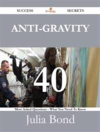 Anti-gravity 40 Success Secrets - 40 Most Asked Questions On Anti-gravity - What You Need To Know