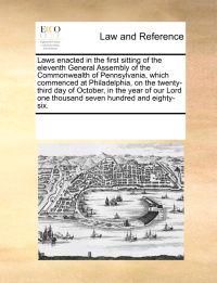 Laws Enacted in the First Sitting of the Eleventh General Assembly of the Commonwealth of Pennsylvania, Which Commenced at Philadelphia, on the Twenty-Third Day of October, in the Year of Our Lord One Thousand Seven Hundred and Eighty-Six.