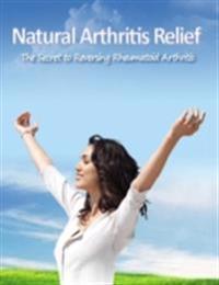 Natural Arthritis Relief - The Secret to Reversing Rheumatoid Arthritis