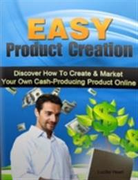 Easy Product Creation - Discover How to Create & Market Your Own Cash Producing Product Online