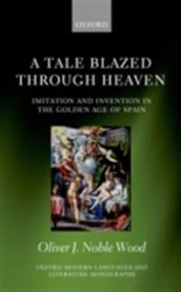 Tale Blazed Through Heaven: Imitation and Invention in the Golden Age of Spain
