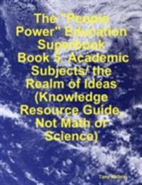 &quote;People Power&quote; Education Superbook:  Book 5. Academic Subjects/ the Realm of Ideas  (Knowledge Resource Guide, Not Math or Science)