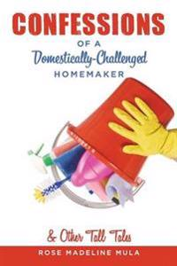 Confessions of a Domestically-Challenged Homemaker & Other Tall Tales