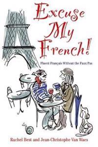 Excuse My French: Fluent Francais without the faux pas