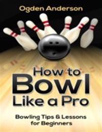 How to Bowl Like a Pro: Bowling Tips and Lessons for Beginners
