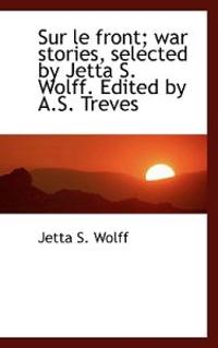 Sur Le Front; War Stories, Selected by Jetta S. Wolff. Edited by A.S. Treves