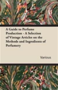 Guide to Perfume Production - A Selection of Vintage Articles on the Methods and Ingredients of Perfumery