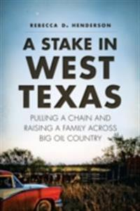 Stake in West Texas: Pulling a Chain and Raising a Family Across Big Oil Country