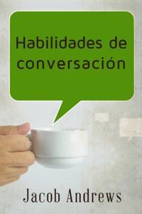 Habilidades De Conversacion: Construir Relaciones Exitosas Sin Esfuerzo