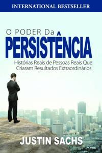 O Poder Da Persistencia:  Historias Reais De Pessoas Reais Que Criaram Resultados Extraordinarios