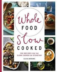 Whole food slow cooked - 100 recipes for the slow-cooker or stovetop