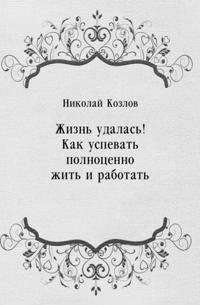 ZHizn' udalas'! Kak uspevat' polnocenno zhit' i rabotat' (in Russian Language)