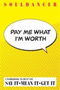 Pay Me What I'm Worth : A Workbook to Help You Say It-Mean It-Get It
