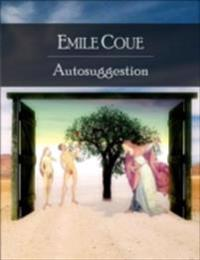 Autosuggestion: Self Mastery Through Conscious Autosuggestion - Secret Edition - Open Your Heart to the Real Power and Magic of Living Faith and Let the Heaven Be in You, Go Deep Inside Yourself and Back, Feel the Crazy and Divine Love and Live for Dreams