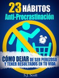 23 Habitos Anti-Procrastinacion     Como Dejar De Ser Perezoso Y Tener Resultados En Tu Vida.