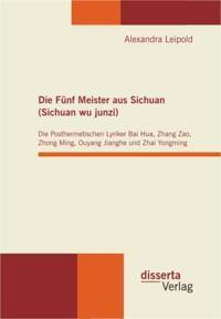 Die Funf Meister aus Sichuan (Sichuan wu junzi): Die Posthermetischen Lyriker Bai Hua, Zhang Zao, Zhong Ming, Ouyang Jianghe und Zhai Yongming