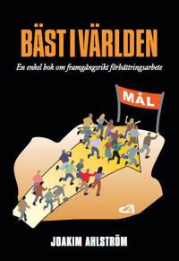 Bäst i världen : en enkel bok om framgångsrikt förbättringsarbete