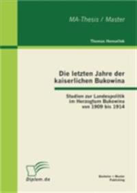 Die letzten Jahre der kaiserlichen Bukowina: Studien zur Landespolitik im Herzogtum Bukowina von 1909 bis 1914