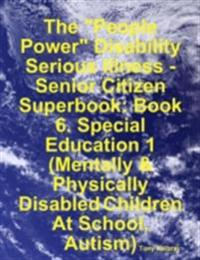 &quote;People Power&quote; Disability - Serious Illness - Senior Citizen Superbook: Book 6. Special Education 1 (Mentally & Physically Disabled Children At School, Autism)