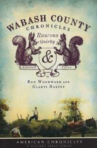 Wabash County Chronicles: Raucous, Quirky & Essential Tales