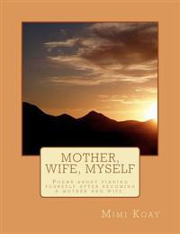 Mother, Wife, Myself: Poems about Finding Yourself After Becoming a Mother and Wife.