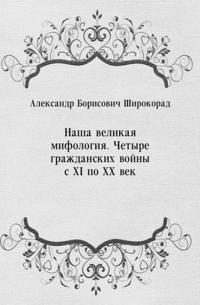 Nasha velikaya mifologiya. CHetyre grazhdanskih vojny s XI po XX vek (in Russian Language)