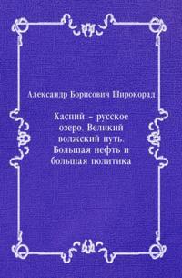 Kaspij - russkoe ozero. Velikij volzhskij put'. Bol'shaya neft' i bol'shaya politika (in Russian Language)