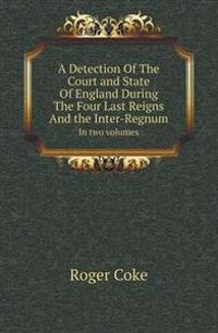 A Detection of the Court and State of England During the Four Last Reigns and the Inter-Regnum in Two Volumes