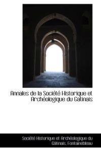 Annales de La Soci T Historique Et Arch Ologique Du Gatinais