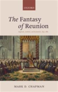 Fantasy of Reunion: Anglicans, Catholics, and Ecumenism, 1833-1882