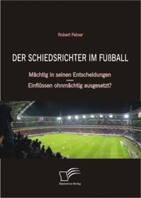 Der Schiedsrichter im Fuball: Machtig in seinen Entscheidungen - Einflussen ohnmachtig ausgesetzt?