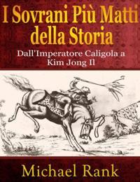 I Sovrani Piu Matti Della Storia: Dall'imperatore Caligola A Kim Jong Il