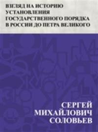 Vzgljad na istoriju ustanovlenija gosudarstvennogo porjadka v Rossii do Petra Velikogo