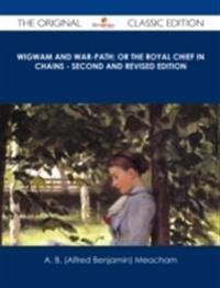Wigwam and War-path; Or the Royal Chief in Chains - Second and Revised Edition - The Original Classic Edition