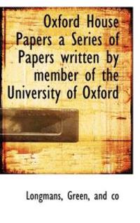 Oxford House Papers a Series of Papers Written by Member of the University of Oxford