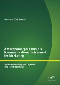 Anthropomorphismus als Kommunikationsinstrument im Marketing: Vermenschlichung von Objekten und ihre Bedeutung