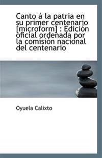 Canto á la patria en su primer centenario [microform] : Edición oficial ordenada por la comisión nac