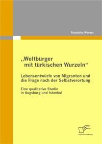 Weltburger mit turkischen Wurzeln&quote; - Lebensentwurfe von Migranten und die Frage nach der Selbstverortung