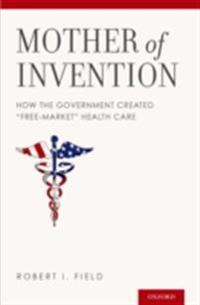 Mother of Invention: How the Government Created &quote;Free-Market&quote; Health Care
