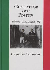 Gipskattor och Positiv : Italienare i Stockholm 1896-1910