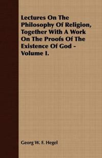 Lectures on the Philosophy of Religion, Together With a Work on the Proofs of the Existence of God