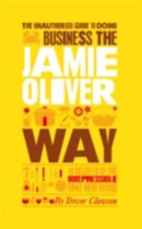 Unauthorized Guide To Doing Business the Jamie Oliver Way