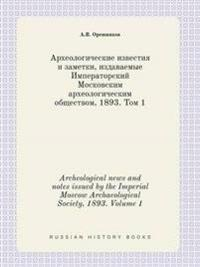 Archeological News and Notes Issued by the Imperial Moscow Archaeological Society, 1893. Volume 1