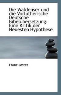Die Waldenser Und Die Vorlutherische Deutsche Bibelubersetzung: Eine Kritik Der Neuesten Hypothese