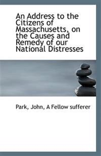 An Address to the Citizens of Massachusetts, on the Causes and Remedy of Our National Distresses