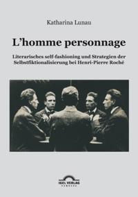 L'homme personnage: Literarisches self-fashioning und Strategien der Selbstfiktionalisierung bei Henri-Pierre-Roche