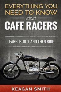 Everything You Need to Know about Cafe Racers: Learn, Build, and Then Ride: Learn, Build, and Then Ride