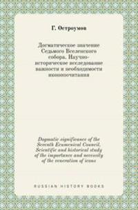 Dogmatic Significance of the Seventh Ecumenical Council. Scientific and Historical Study of the Importance and Necessity of the Veneration of Icons