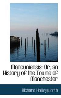 Mancuniensis; Or, an History of the Towne of Manchester