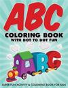 ABC Coloring Book with Dot to Dot Fun: Super Fun Activity & Coloring Book for Kids